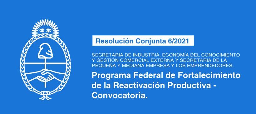 SECRETARÍA DE INDUSTRIA, ECONOMÍA DEL CONOCIMIENTO Y GESTIÓN COMERCIAL EXTERNA Y SECRETARÍA DE LA PEQUEÑA Y MEDIANA EMPRESA Y LOS EMPRENDEDORES: Programa Federal de Fortalecimiento de la Reactivación Productiva – Convocatoria